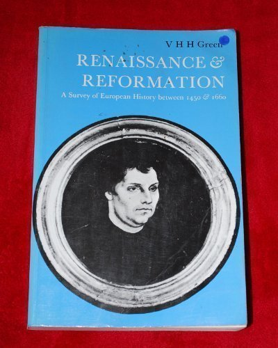 Renaissance and Reformation: A Survey of European History Between 1450 & 1660: Green, V.H.
