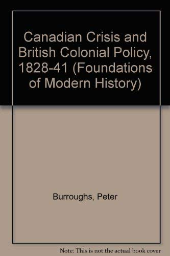 The Canadian Crisis And British Colonial Policy, 1828-1841: Burroughs, Peter