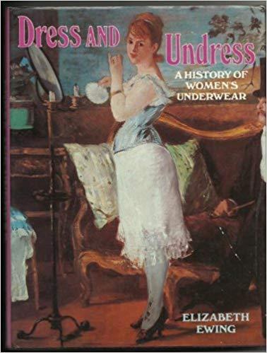 Dress and Undress: History of Women's Underwear: Elizabeth Ewing