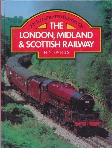 An Illustrated History of the London, Midland & Scottish Railway: TWELLS, H.N.