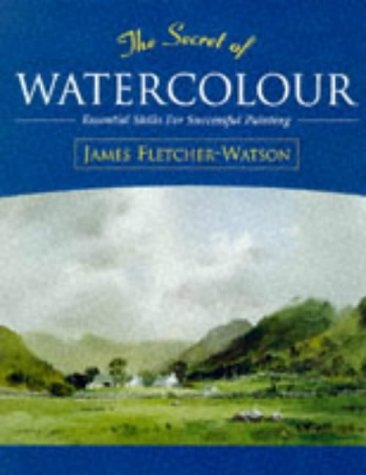 The Secret of Watercolour: Essential Skills for Successful Painting (9780713479591) by Fletcher-Watson, James