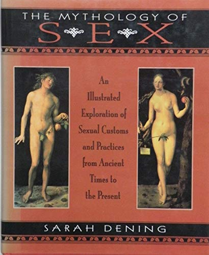 9780713481112: The Mythology of Sex: An Illustrated Exploration of Sexual Customs and Practices from Ancient Times to the Present