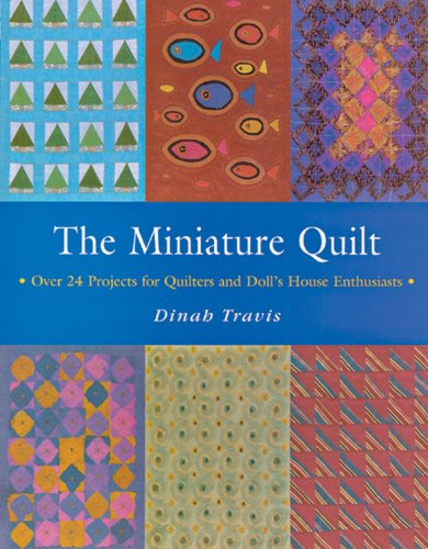 The Miniature Quilt: Over 24 Projects for Quilters and Doll's House Enthusiasts: Dinah Travis