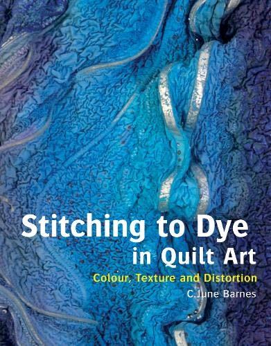 9780713490701: Stitching to Dye in Quilt Art: Colour, Texture and Distortion