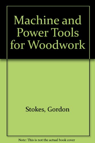 Machine and Power Tools for Woodwork: Stokes, Gordon