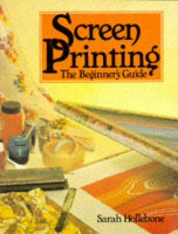 Screen Printing: The Beginner's Guide (Hobby Craft): Hollebone, Sarah
