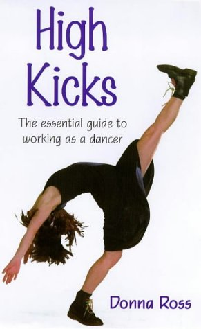 9780713651102: High Kicks: The Essential Guide to Working As a Dancer (Ballet, Dance, Opera and Music)