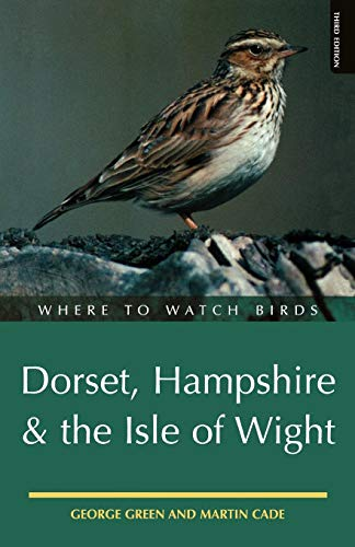 Where to Watch Birds in Dorset, Hampshire & the Isle of Wight: Green, George, Cade, Martin