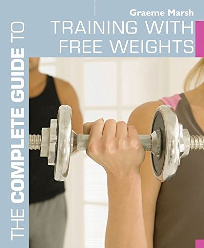 9780713685466: The Complete Guide to Training with Free Weights (Complete Guides)