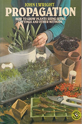 9780713716115: Propagation: How to Grow Plants Using Seeds, Cuttings and Other Methods