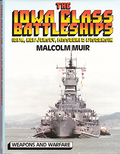 The Iowa Class Battleships: Iowa, New Jersey, Missouri & Wisconsin (Weapons and Warfare): Muir,...