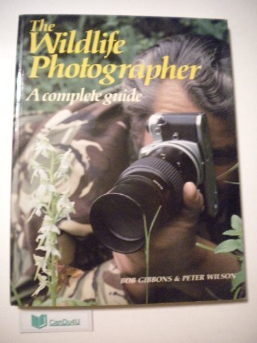 The Wildlife Photographer: A Complete Guide: Gibbons, Bob, Wilson, Peter