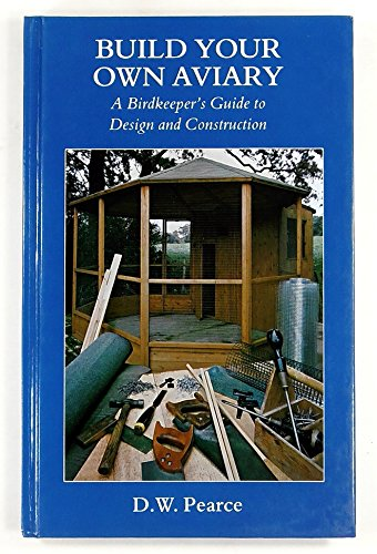 Build Your Own Aviary: A Birdkeeper's Guide: Pearce, David W.