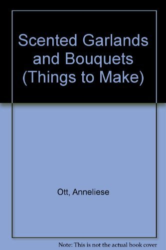 Scented Garlands and Bouquets (Things to Make): Ott, Anneliese