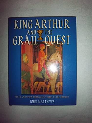 King Arthur and the Grail Quest : Myth and Vision from Celtic Times to the Present: Matthews, John