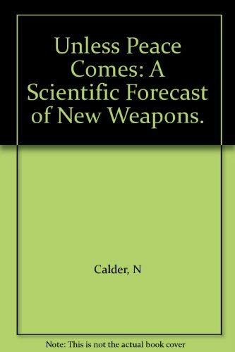 Unless Peace Comes: A Scientific Forecast of New Weapons.: Calder, N