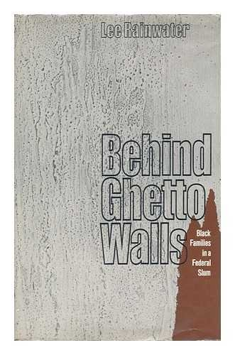 Behind Ghetto Walls: Black Families in a Federal Slum: Rainwater, Lee