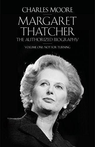Margaret Thatcher: The Authorized Biography, Volume One: Not For Turning - Moore, Charles