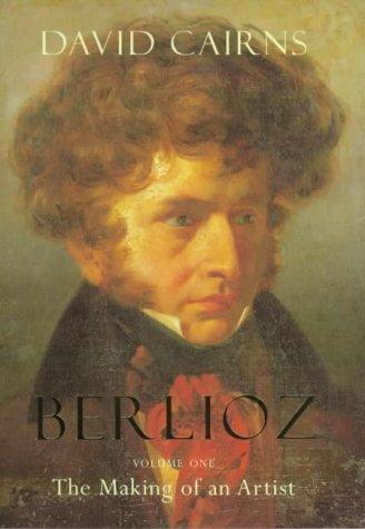 Berlioz Vol. I : The Making of an Artist, 1803-1832: Cairns, David