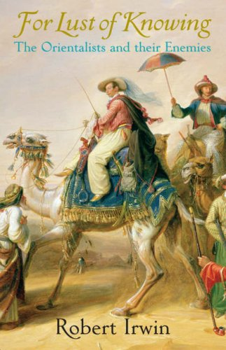 For Lust of Knowing: The Orientalists and their Enemies: Robert Irwin