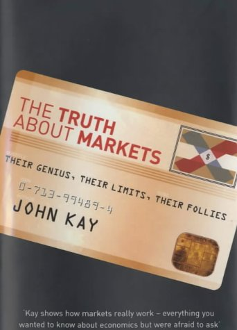 9780713994896: The Truth About Markets: Their Genius, Their Limits, Their Follies