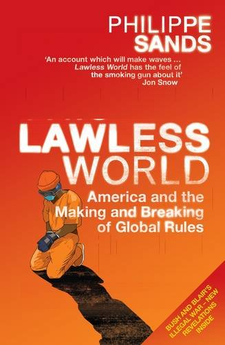 Lawless World: America and the Making and Breaking of Global Rules~Philippe Sands: Philippe Sands