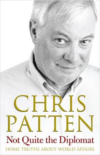 Not Quite the Diplomat: Home Truths About World Affairs: Patten, Chris