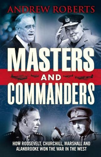 MASTERS AND COMMANDERS. How Roosevelt, Churchill, Marshall and Alanbrokke Won the War in the West.