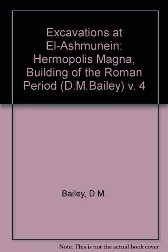 Excavations at El-Ashmunein: Hermopolis Magna, Building of the Roman Period (D.M.Bailey) v. 4: D. M...