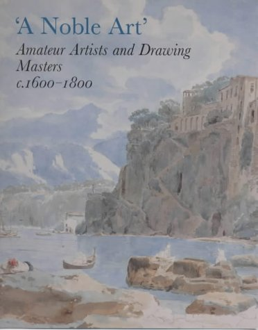 A Noble Art: Amateur Artists and Drawing Masters C. 1600-1800
