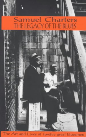 The Legacy of the Blues A Glimpse Into the Art and the Lives of Twelve Great Bluesmen: An Informa...