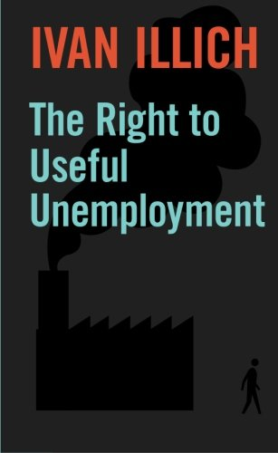 The Right to Useful Unemployment: And Its Professional Enemies: Ivan Illich