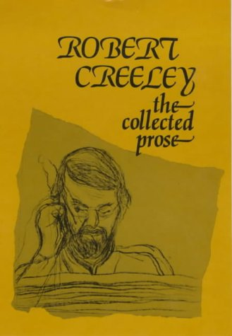 The Collected Prose of Robert Creeley: Creeley, Robert