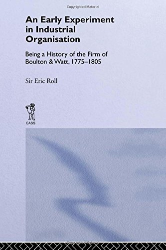 An Early Experiment In Industrial Organization : being a history of the firm of Boulton and Watt,...