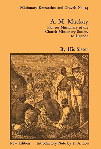 A.M. MacKay: Pioneer Missionary of the Church Missionary Society to Uganda: J. W. H. Mackay