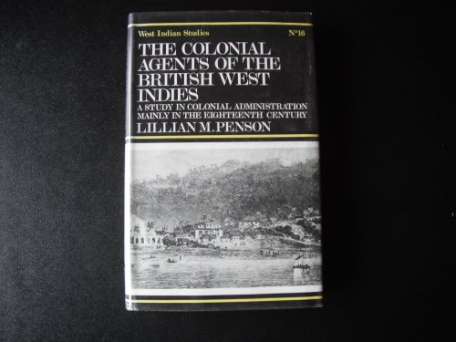 The Colonial Agents of the British West Indies: A Study in Colonial Administration Mainly in the ...
