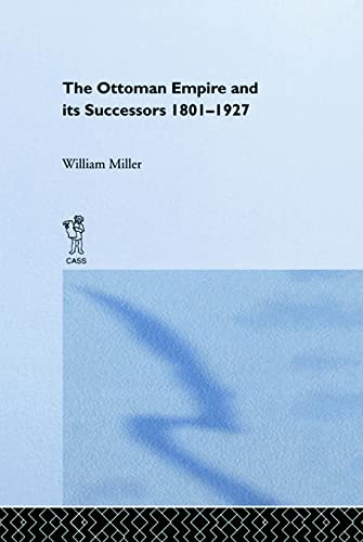 The Ottoman Empire and Its Successors 1801 - 1927 Being a Revised and Enlarged Edition of The Opt...