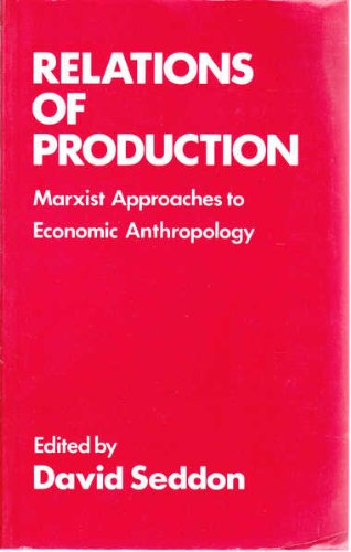Relations of Production: Marxist Approaches to Economic Anthropology: Seddon, David