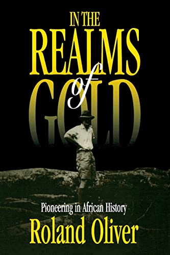 In The Realms Of Gold: Pioneering In African History: Oliver, Roland