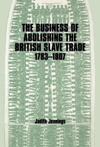 The Business of Abolishing the British Slave Trade, 1783-1807: Jennings, Judith