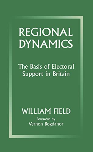 Regional Dynamics: The Basis of Electoral Support in Britain: Field, William