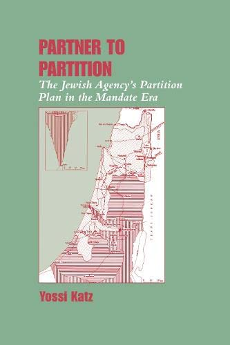 Partner to Partition: The Jewish Agency's Partition Plan in the Mandate Era: Katz, Yossi