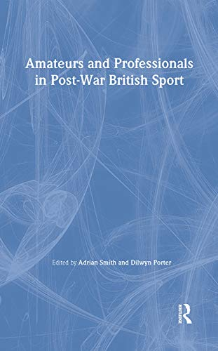 9780714650869: Amateurs and Professionals in Post-War British Sport (British Politics and Society)