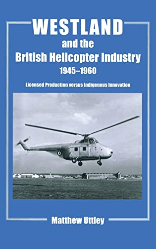 9780714651941: Westland and the British Helicopter Industry, 1945-1960: Licensed Production versus Indigenous Innovation (Studies in Air Power)
