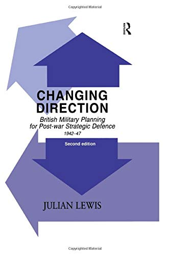 Changing Direction: British Military Planning for Post-War Strategic Defence, 1942-1947: Julian ...