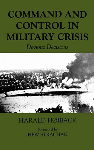Command and Control in Military Crisis: Devious Decisions (Military History and Policy): Hoiback, ...