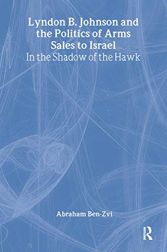 9780714655802: Lyndon B. Johnson and the Politics of Arms Sales to Israel: In the Shadow of the Hawk (Israeli History, Politics and Society)