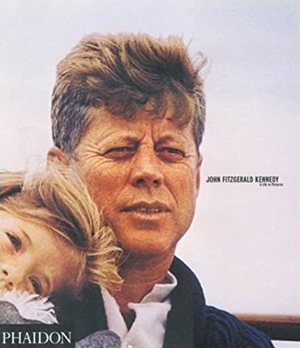 John Fitzgerald Kennedy: A Life In Pictures: Editors of Phaidon