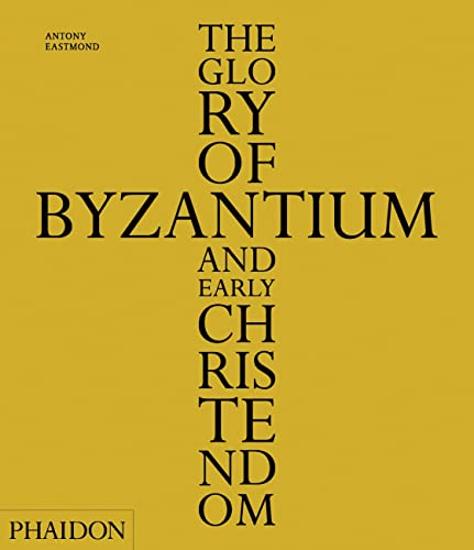 The Glory of Byzantium and Early Christendom: Eastmond, Antony