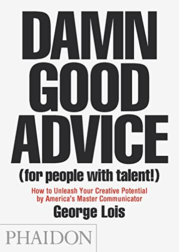9780714863481: Damn Good Advice (For People with Talent!): How To Unleash Your Creative Potential by America's Master Communicator, George Lois